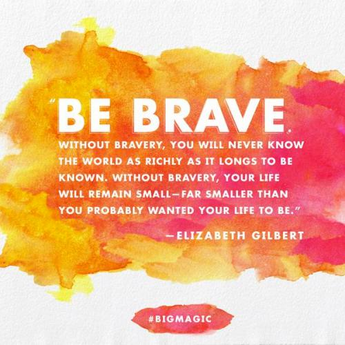 Be Brave Big Magic